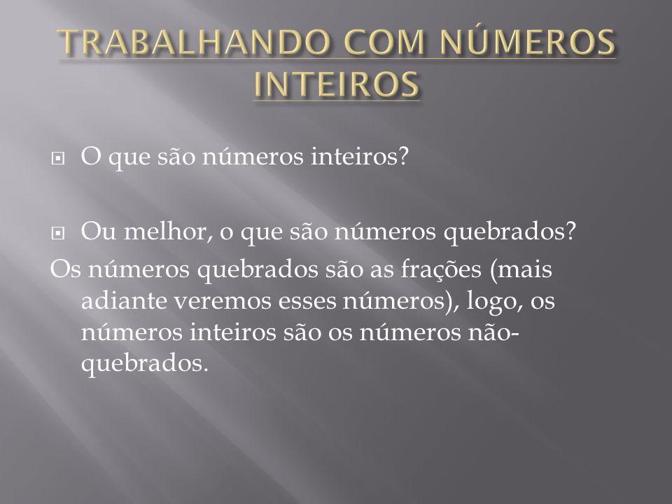 O que são números inteiros? Ou melhor, o que são números quebrados? Os números quebrados são as frações (mais adiante veremos esses números), logo, os