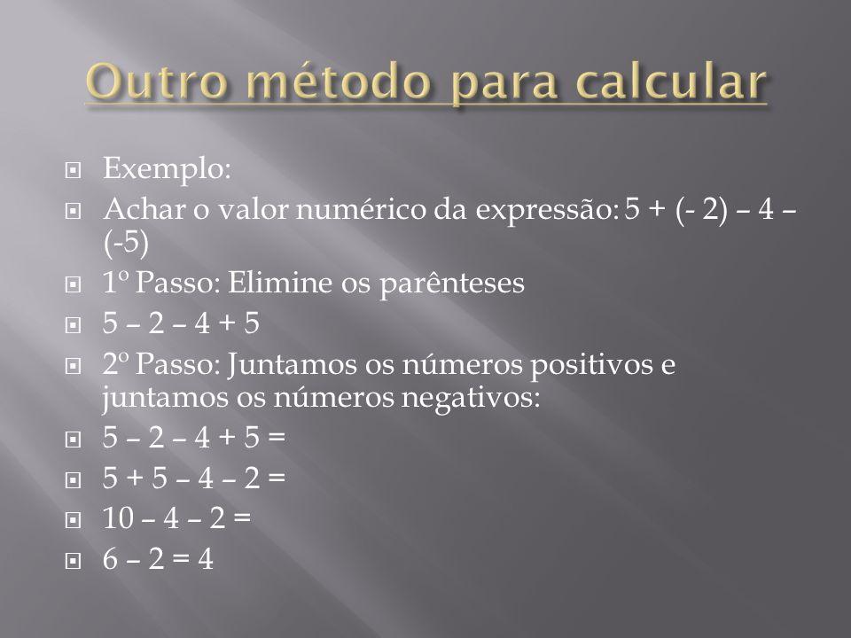 Exemplo: Achar o valor numérico da expressão: 5 + (- 2) – 4 – (-5) 1º Passo: Elimine os parênteses 5 – 2 – 4 + 5 2º Passo: Juntamos os números positiv
