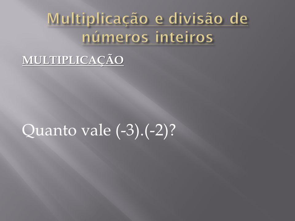 MULTIPLICAÇÃO Quanto vale (-3).(-2)?