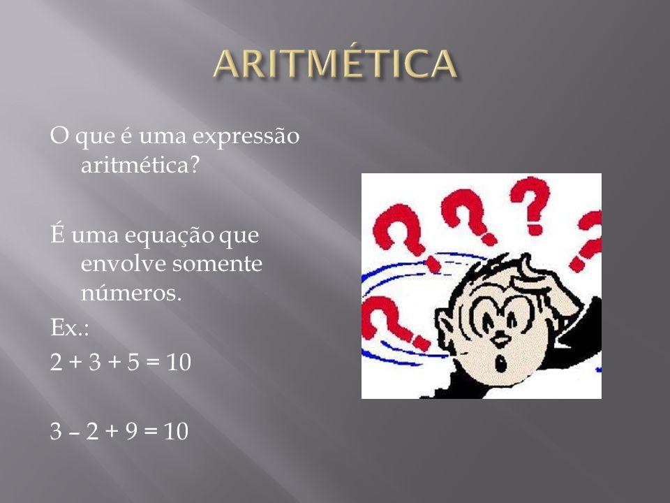 O que é uma expressão aritmética? É uma equação que envolve somente números. Ex.: 2 + 3 + 5 = 10 3 – 2 + 9 = 10