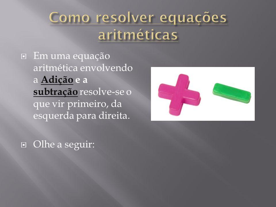 Em uma equação aritmética envolvendo a Adição e a subtração resolve-se o que vir primeiro, da esquerda para direita. Olhe a seguir: