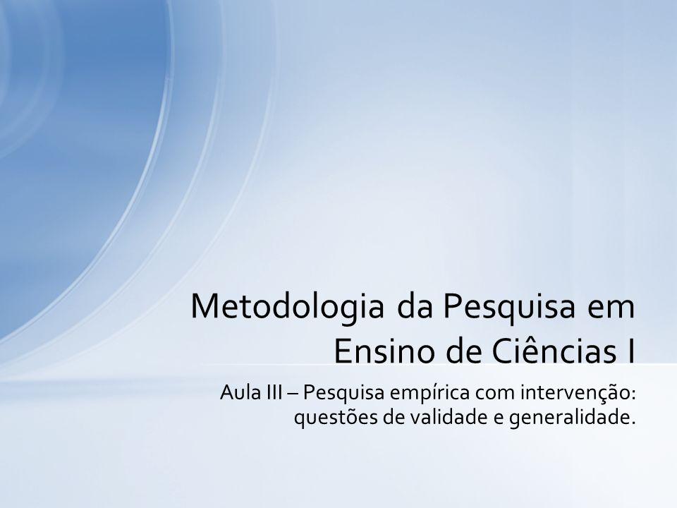 Aula III – Pesquisa empírica com intervenção: questões de validade e generalidade. Metodologia da Pesquisa em Ensino de Ciências I