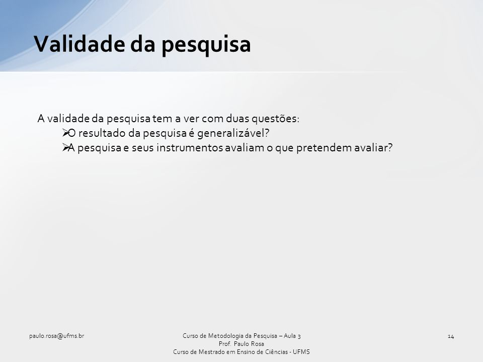 Validade da pesquisa paulo.rosa@ufms.br14Curso de Metodologia da Pesquisa – Aula 3 Prof. Paulo Rosa Curso de Mestrado em Ensino de Ciências - UFMS A v