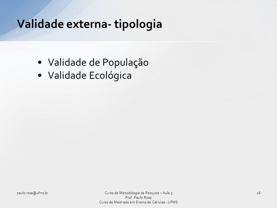 Validade externa- tipologia Validade de População Validade Ecológica Curso de Metodologia da Pesquisa – Aula 3 Prof. Paulo Rosa Curso de Mestrado em E
