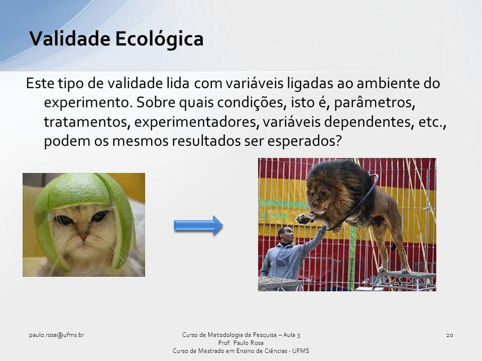 Validade Ecológica Este tipo de validade lida com variáveis ligadas ao ambiente do experimento. Sobre quais condições, isto é, parâmetros, tratamentos
