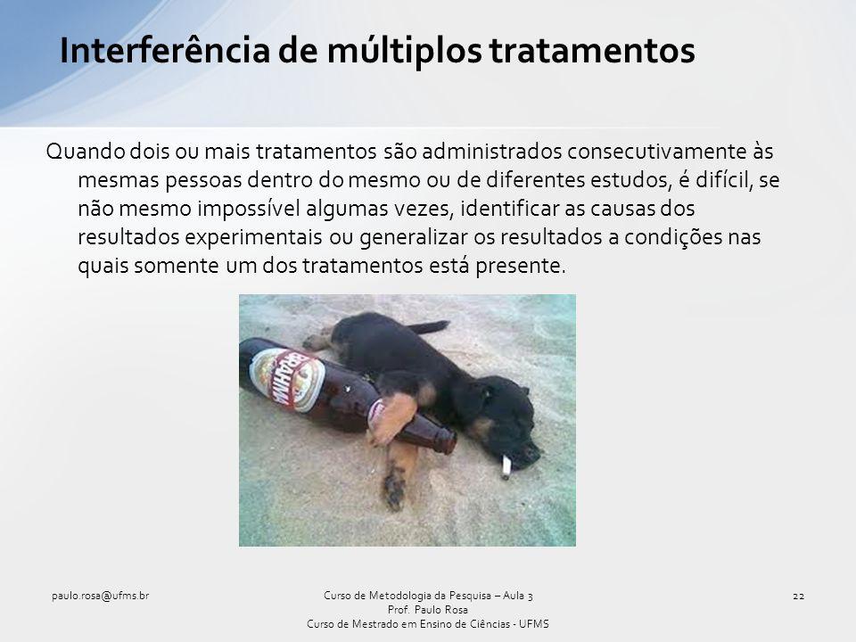 Interferência de múltiplos tratamentos Quando dois ou mais tratamentos são administrados consecutivamente às mesmas pessoas dentro do mesmo ou de dife