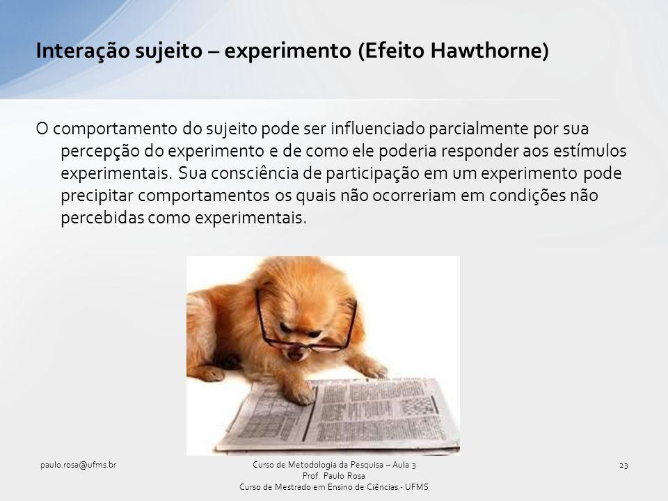 Interação sujeito – experimento (Efeito Hawthorne) O comportamento do sujeito pode ser influenciado parcialmente por sua percepção do experimento e de