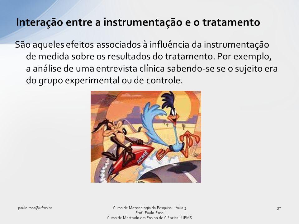 Interação entre a instrumentação e o tratamento São aqueles efeitos associados à influência da instrumentação de medida sobre os resultados do tratame