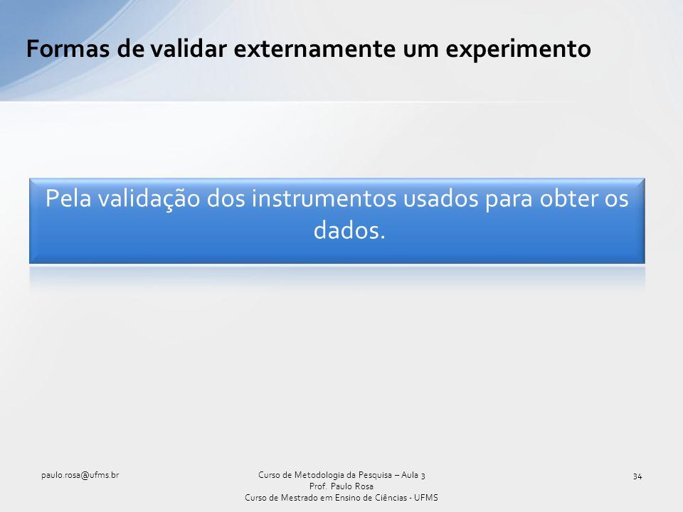 Formas de validar externamente um experimento Curso de Metodologia da Pesquisa – Aula 3 Prof. Paulo Rosa Curso de Mestrado em Ensino de Ciências - UFM