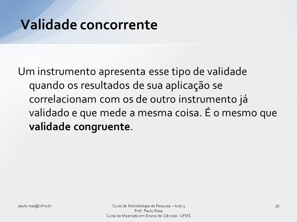Validade concorrente Um instrumento apresenta esse tipo de validade quando os resultados de sua aplicação se correlacionam com os de outro instrumento