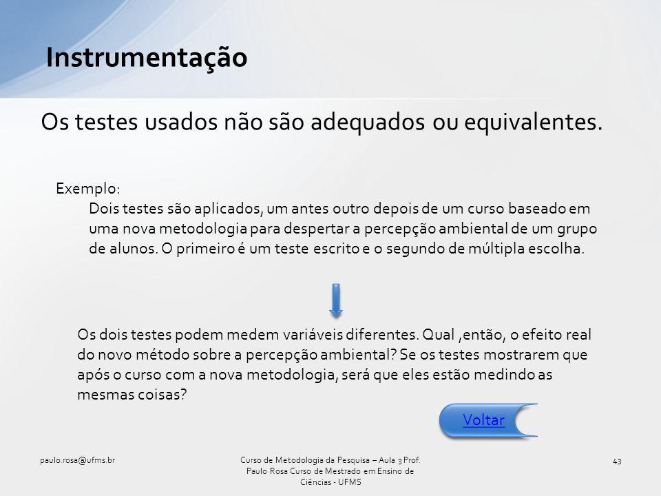 Os testes usados não são adequados ou equivalentes. Instrumentação paulo.rosa@ufms.br43Curso de Metodologia da Pesquisa – Aula 3 Prof. Paulo Rosa Curs