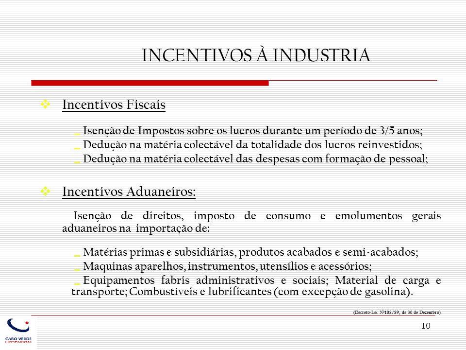 10 INCENTIVOS À INDUSTRIA Incentivos Fiscais Isenção de Impostos sobre os lucros durante um período de 3/5 anos; Dedução na matéria colectável da tota