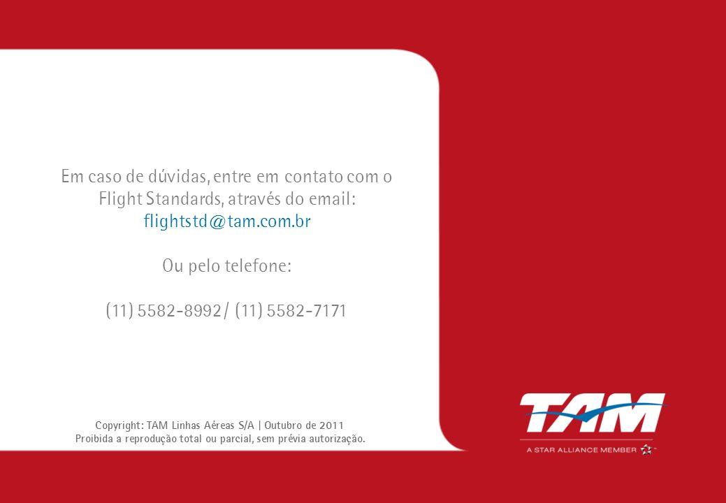 Em caso de dúvidas, entre em contato com o Flight Standards, através do email: flightstd@tam.com.br Ou pelo telefone: (11) 5582-8992 / (11) 5582-7171