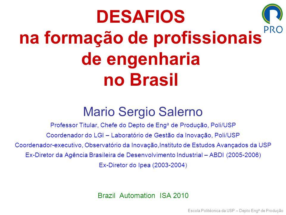 Mario Sergio Salerno Escola Politécnica da USP – Depto Eng a de Produção DESAFIOS na formação de profissionais de engenharia no Brasil Mario Sergio Salerno Professor Titular, Chefe do Depto de Eng a de Produção, Poli/USP Coordenador do LGI – Laboratório de Gestão da Inovação, Poli/USP Coordenador-executivo, Observatório da Inovação,Instituto de Estudos Avançados da USP Ex-Diretor da Agência Brasileira de Desenvolvimento Industrial – ABDI (2005-2006) Ex-Diretor do Ipea (2003-2004) Brazil Automation ISA 2010