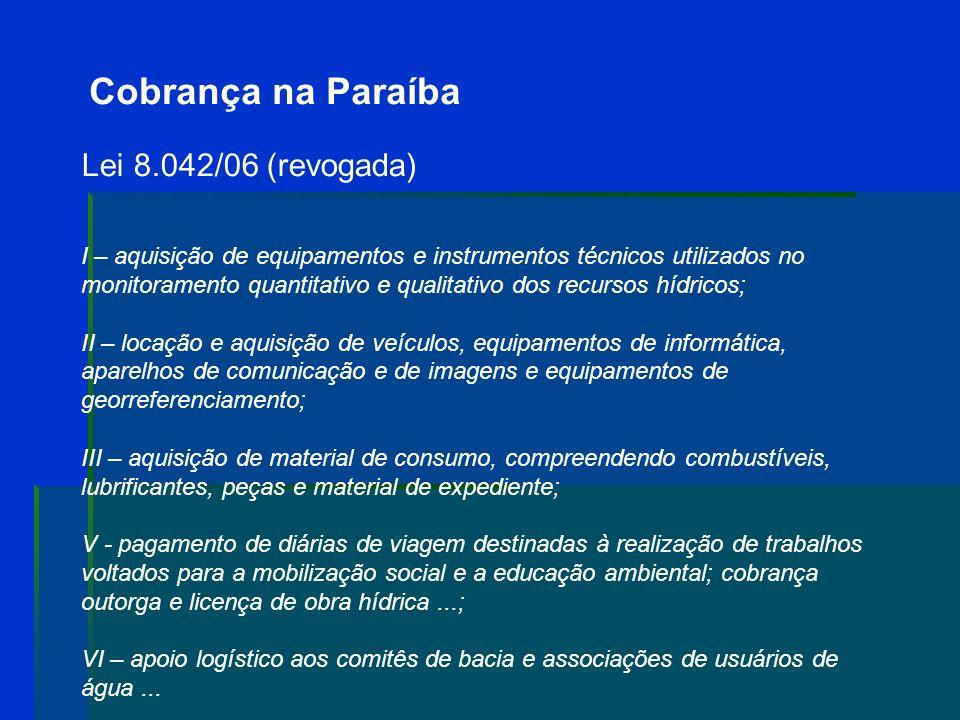 Cobrança na Paraíba Lei 8.042/06 (revogada ) O Art. 2º:... As receitas provenientes da cobrança pelo uso de recursos hídricos serão depositadas no Fun