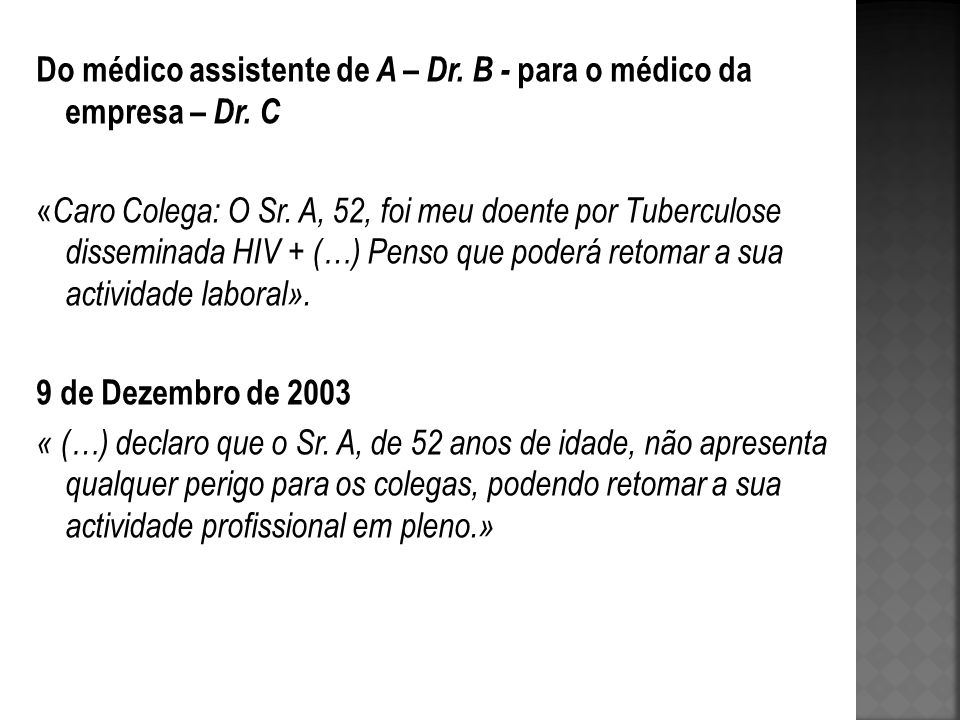 Do médico assistente de A – Dr. B - para o médico da empresa – Dr. C « Caro Colega: O Sr. A, 52, foi meu doente por Tuberculose disseminada HIV + (…)