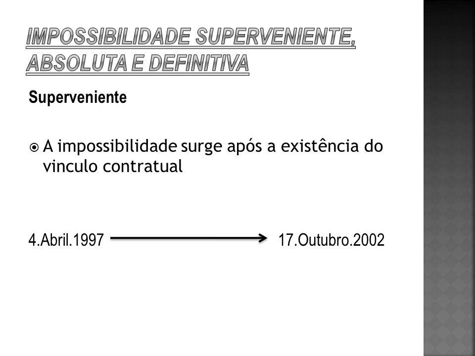 Superveniente A impossibilidade surge após a existência do vinculo contratual 4.Abril.1997 17.Outubro.2002