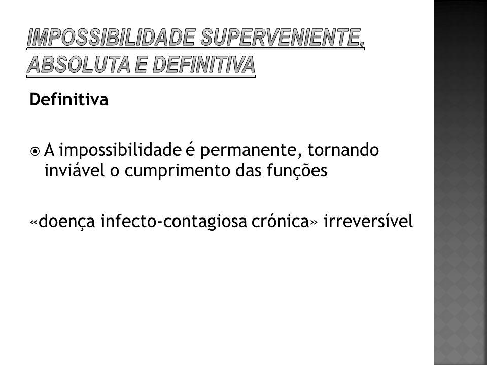 Definitiva A impossibilidade é permanente, tornando inviável o cumprimento das funções «doença infecto-contagiosa crónica» irreversível