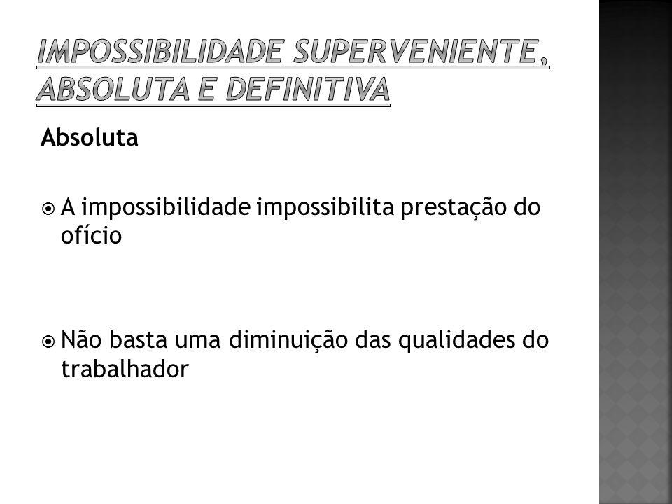 Absoluta A impossibilidade impossibilita prestação do ofício Não basta uma diminuição das qualidades do trabalhador