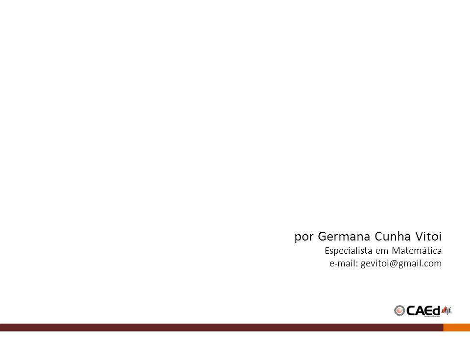 por Germana Cunha Vitoi Especialista em Matemática e-mail: gevitoi@gmail.com