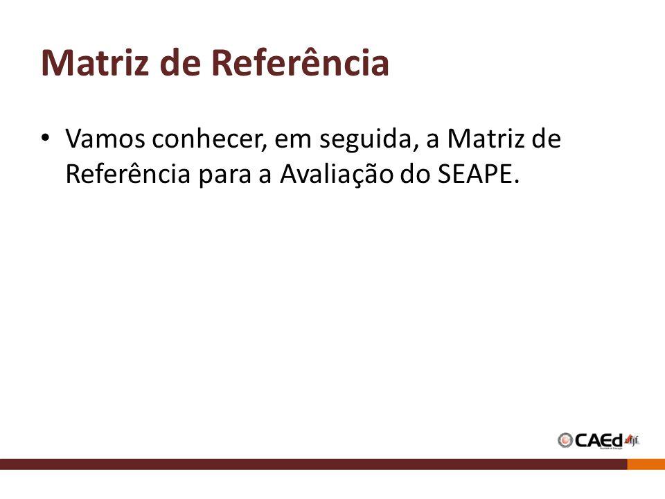 Matriz de Referência Vamos conhecer, em seguida, a Matriz de Referência para a Avaliação do SEAPE.