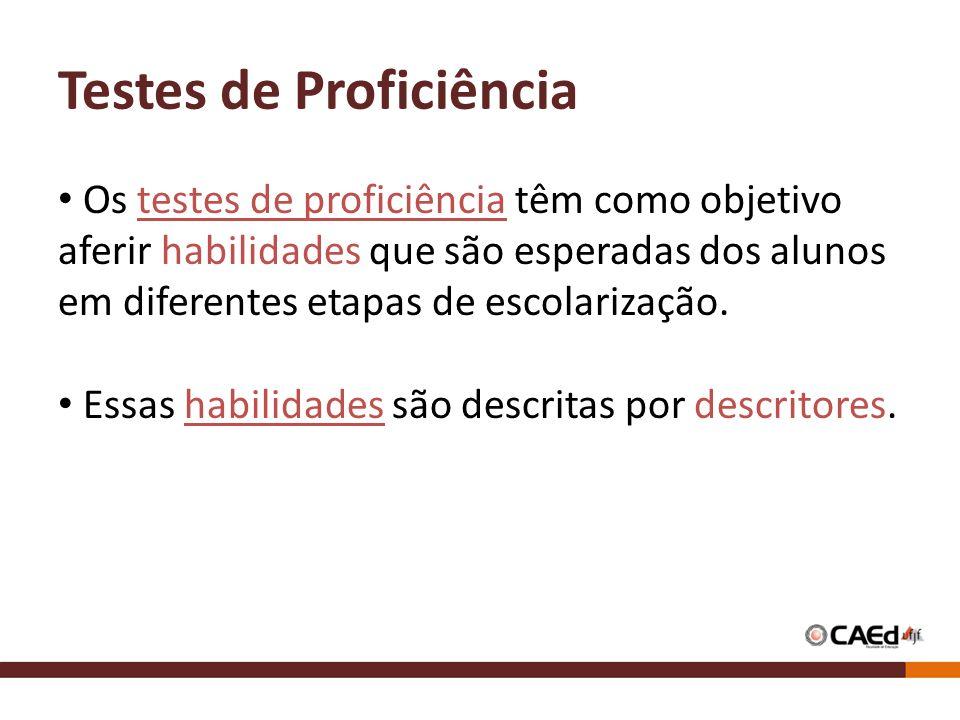 Testes de Proficiência Os testes de proficiência têm como objetivo aferir habilidades que são esperadas dos alunos em diferentes etapas de escolarização.