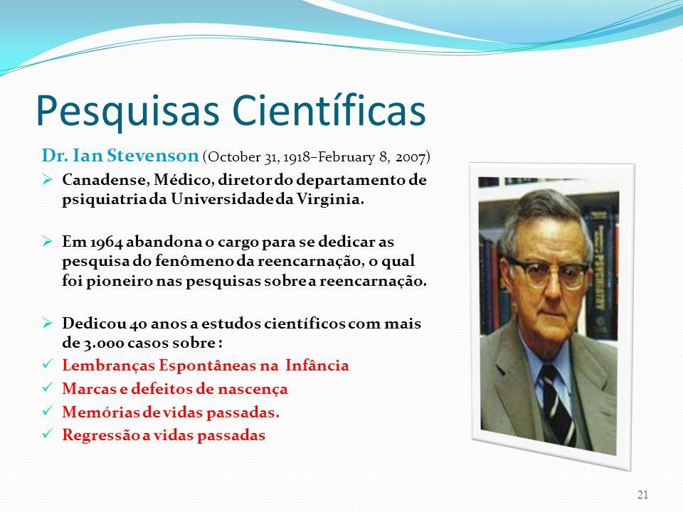21 de 14 Pesquisas Científicas Dr. Ian Stevenson (October 31, 1918–February 8, 2007) Canadense, Médico, diretor do departamento de psiquiatria da Univ