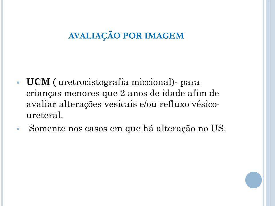 UCM ( uretrocistografia miccional)- para crianças menores que 2 anos de idade afim de avaliar alterações vesicais e/ou refluxo vésico- ureteral. Somen