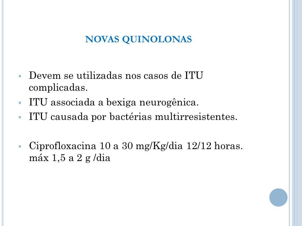 Devem se utilizadas nos casos de ITU complicadas. ITU associada a bexiga neurogênica. ITU causada por bactérias multirresistentes. Ciprofloxacina 10 a