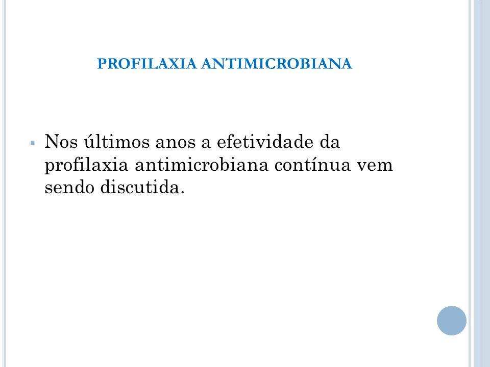 Nos últimos anos a efetividade da profilaxia antimicrobiana contínua vem sendo discutida. PROFILAXIA ANTIMICROBIANA