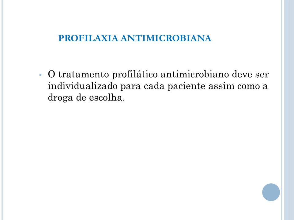 O tratamento profilático antimicrobiano deve ser individualizado para cada paciente assim como a droga de escolha. PROFILAXIA ANTIMICROBIANA