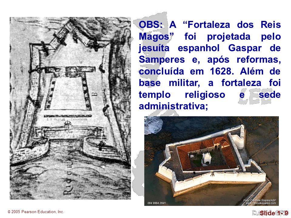 © 2005 Pearson Education, Inc. Slide 1- 9 OBS: A Fortaleza dos Reis Magos foi projetada pelo jesuíta espanhol Gaspar de Samperes e, após reformas, con