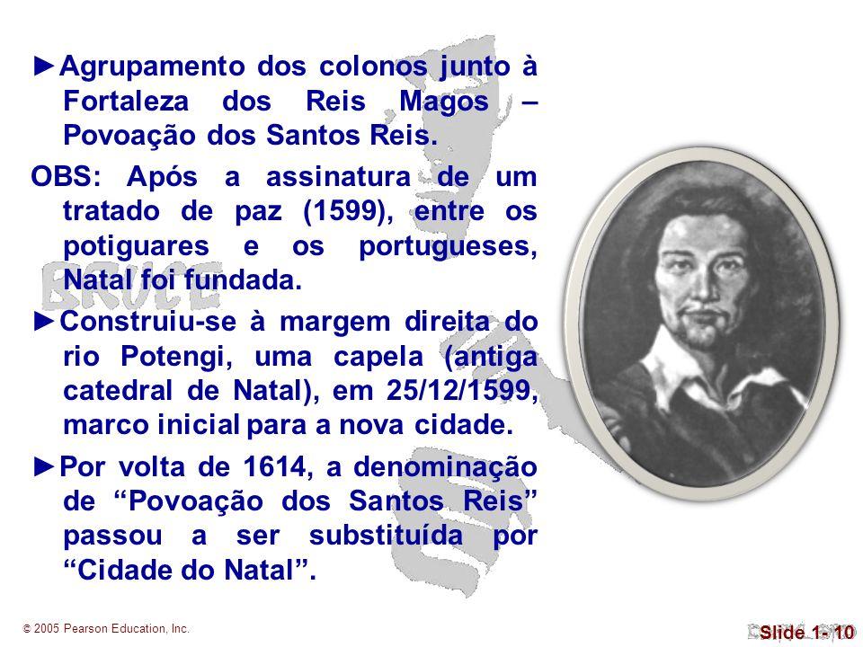 © 2005 Pearson Education, Inc. Slide 1- 10 Agrupamento dos colonos junto à Fortaleza dos Reis Magos – Povoação dos Santos Reis. OBS: Após a assinatura
