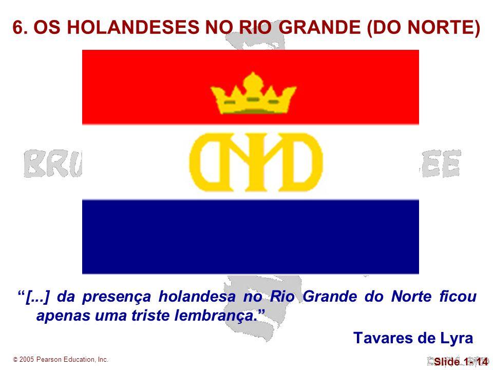 © 2005 Pearson Education, Inc. Slide 1- 14 6. OS HOLANDESES NO RIO GRANDE (DO NORTE) [...] da presença holandesa no Rio Grande do Norte ficou apenas u