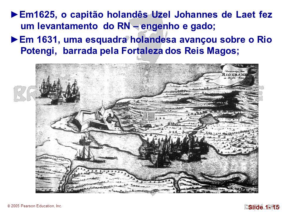 © 2005 Pearson Education, Inc. Slide 1- 15 Em1625, o capitão holandês Uzel Johannes de Laet fez um levantamento do RN – engenho e gado; Em 1631, uma e