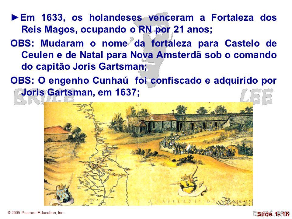 © 2005 Pearson Education, Inc. Slide 1- 16 Em 1633, os holandeses venceram a Fortaleza dos Reis Magos, ocupando o RN por 21 anos; OBS: Mudaram o nome