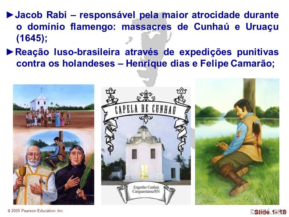 © 2005 Pearson Education, Inc. Slide 1- 18 Jacob Rabi – responsável pela maior atrocidade durante o domínio flamengo: massacres de Cunhaú e Uruaçu (16