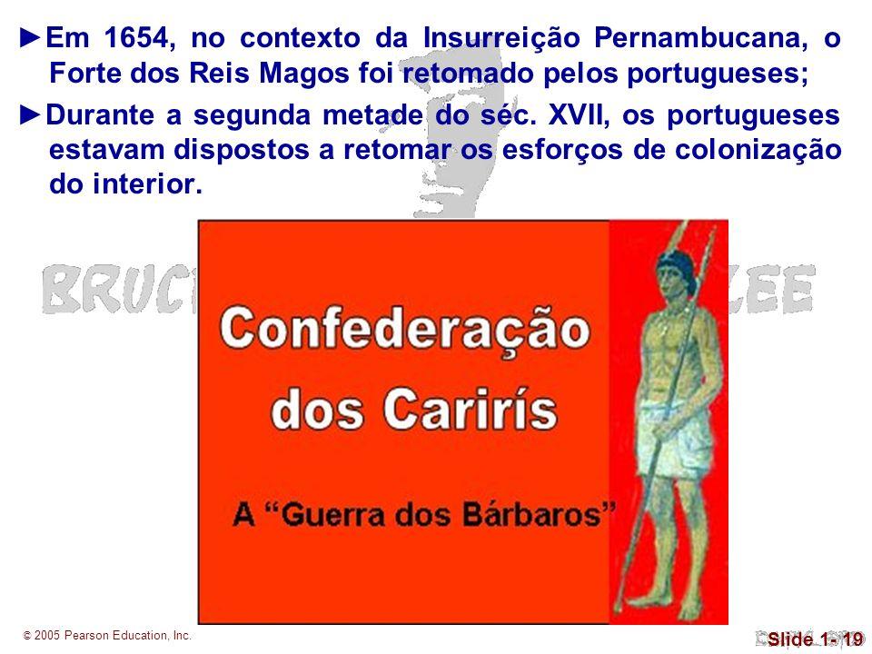 © 2005 Pearson Education, Inc. Slide 1- 19 Em 1654, no contexto da Insurreição Pernambucana, o Forte dos Reis Magos foi retomado pelos portugueses; Du