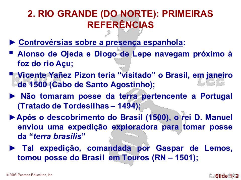 © 2005 Pearson Education, Inc. Slide 1- 2 2. RIO GRANDE (DO NORTE): PRIMEIRAS REFERÊNCIAS Controvérsias sobre a presença espanhola: Alonso de Ojeda e