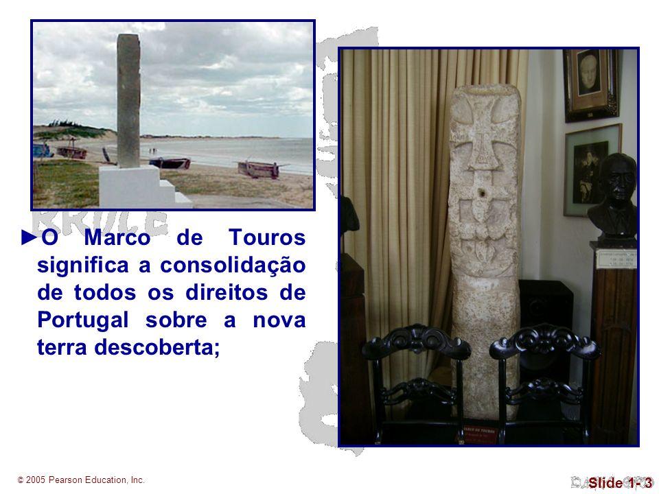© 2005 Pearson Education, Inc. Slide 1- 3 O Marco de Touros significa a consolidação de todos os direitos de Portugal sobre a nova terra descoberta;