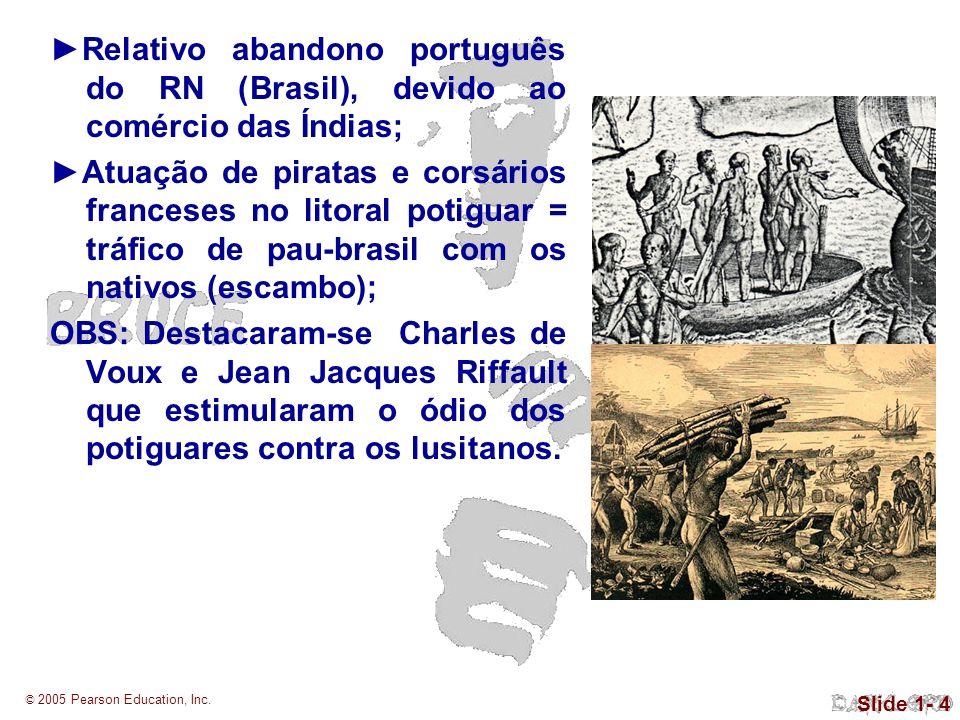 © 2005 Pearson Education, Inc. Slide 1- 4 Relativo abandono português do RN (Brasil), devido ao comércio das Índias; Atuação de piratas e corsários fr