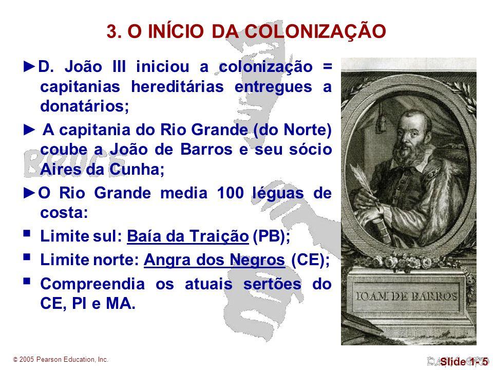 © 2005 Pearson Education, Inc. Slide 1- 5 3. O INÍCIO DA COLONIZAÇÃO D. João III iniciou a colonização = capitanias hereditárias entregues a donatário