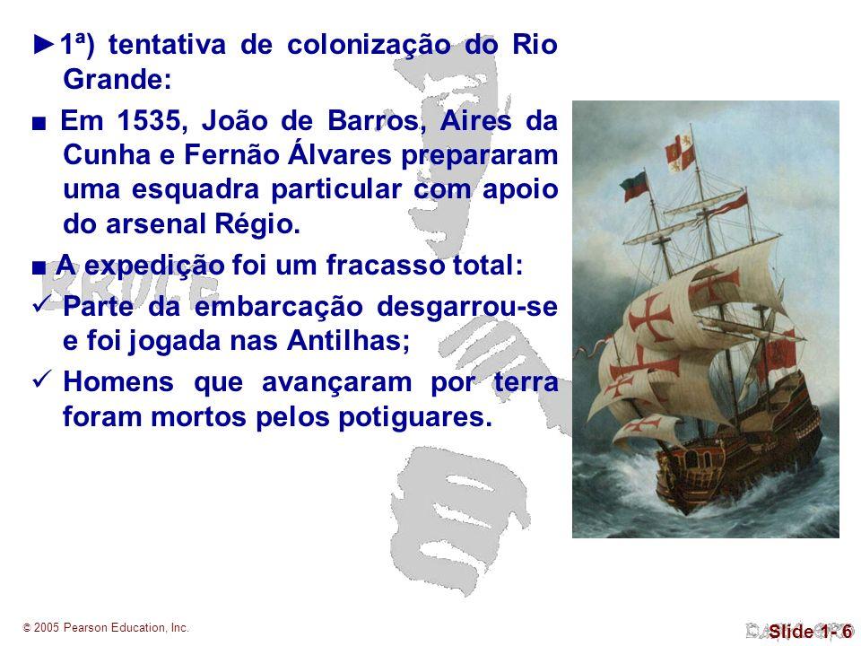 © 2005 Pearson Education, Inc. Slide 1- 6 1ª) tentativa de colonização do Rio Grande: Em 1535, João de Barros, Aires da Cunha e Fernão Álvares prepara