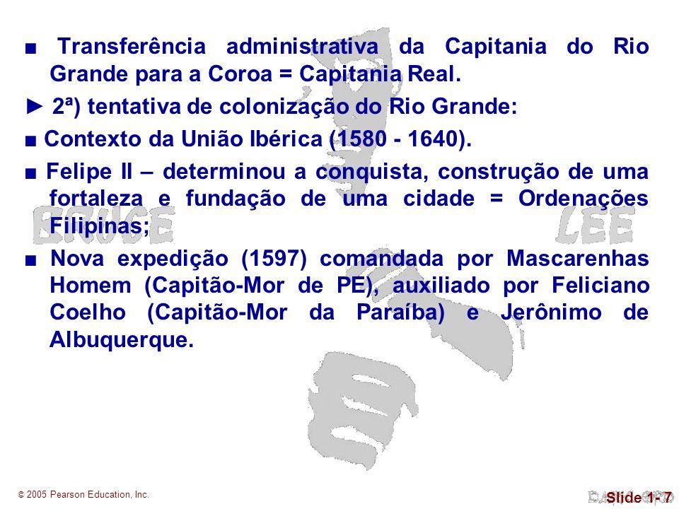 © 2005 Pearson Education, Inc. Slide 1- 7 Transferência administrativa da Capitania do Rio Grande para a Coroa = Capitania Real. 2ª) tentativa de colo