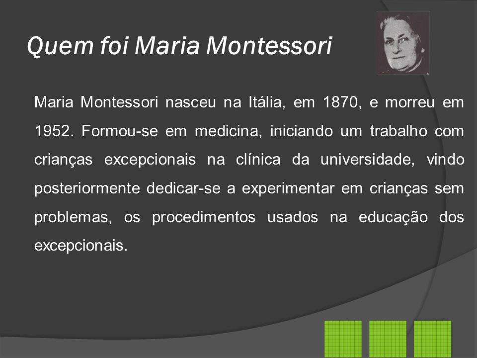 Quem foi Maria Montessori Maria Montessori nasceu na Itália, em 1870, e morreu em 1952. Formou-se em medicina, iniciando um trabalho com crianças exce