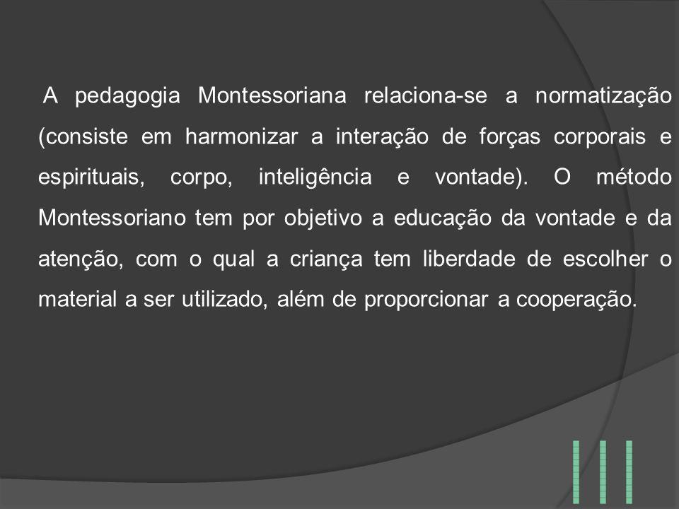 A pedagogia Montessoriana relaciona-se a normatização (consiste em harmonizar a interação de forças corporais e espirituais, corpo, inteligência e von