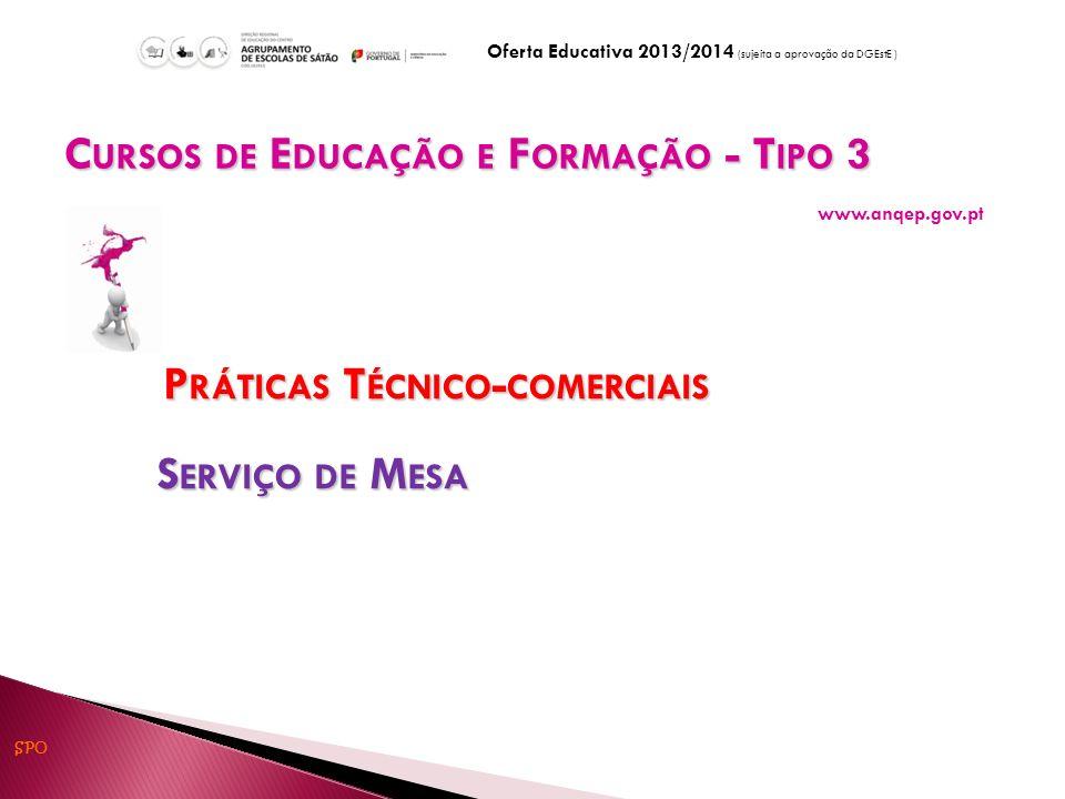 P RÁTICAS T ÉCNICO - COMERCIAIS P RÁTICAS T ÉCNICO - COMERCIAIS S ERVIÇO DE M ESA S ERVIÇO DE M ESA C URSOS DE E DUCAÇÃO E F ORMAÇÃO - T IPO 3 C URSOS DE E DUCAÇÃO E F ORMAÇÃO - T IPO 3 www.anqep.gov.pt Oferta Educativa 2013/2014 (sujeita a aprovação da DGEstE ) SPO