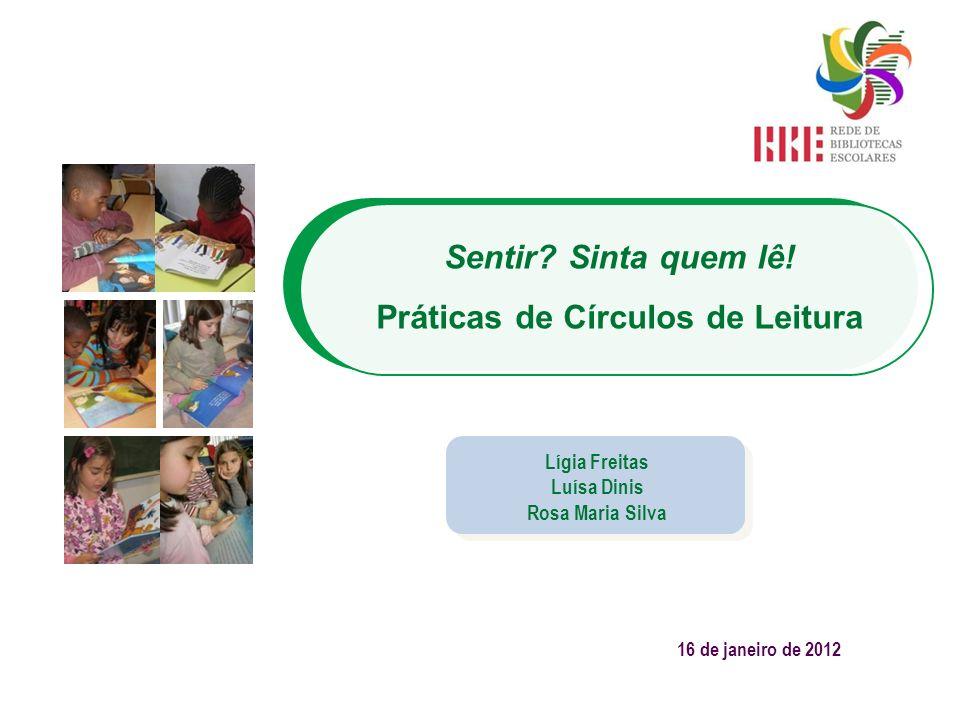 Sentir? Sinta quem lê! Práticas de Círculos de Leitura Lígia Freitas Luísa Dinis Rosa Maria Silva 16 de janeiro de 2012