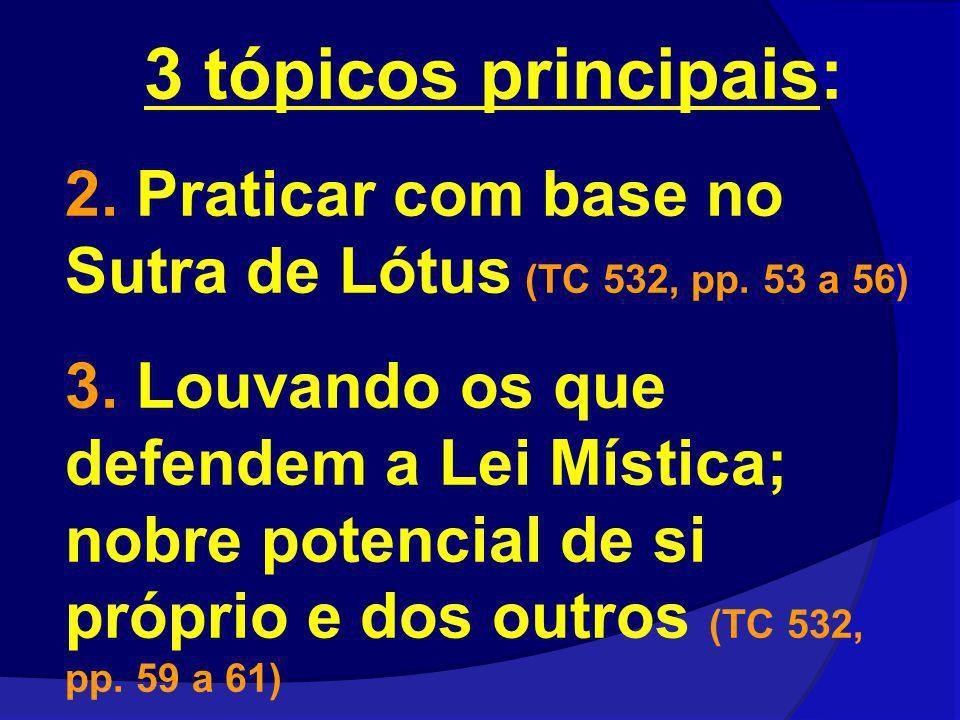 3 tópicos principais: 2. Praticar com base no Sutra de Lótus (TC 532, pp. 53 a 56) 3. Louvando os que defendem a Lei Mística; nobre potencial de si pr