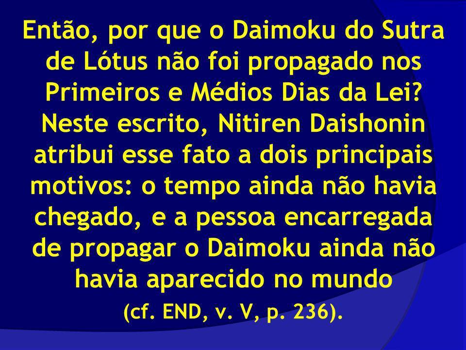 Então, por que o Daimoku do Sutra de Lótus não foi propagado nos Primeiros e Médios Dias da Lei? Neste escrito, Nitiren Daishonin atribui esse fato a